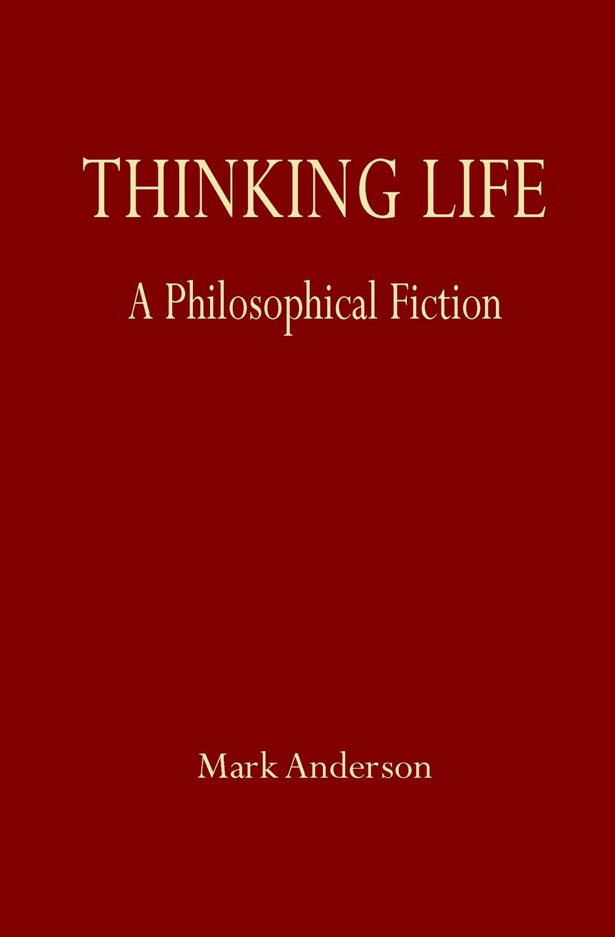 Mark Anderson Thinking Life. A Philosophical Fiction barry schwartz battle for human nature – science morality and modern life