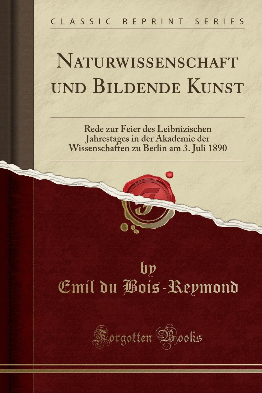 Emil du Bois-Reymond Naturwissenschaft und Bildende Kunst. Rede zur Feier des Leibnizischen Jahrestages in der Akademie der Wissenschaften zu Berlin am 3. Juli 1890 (Classic Reprint) недорого