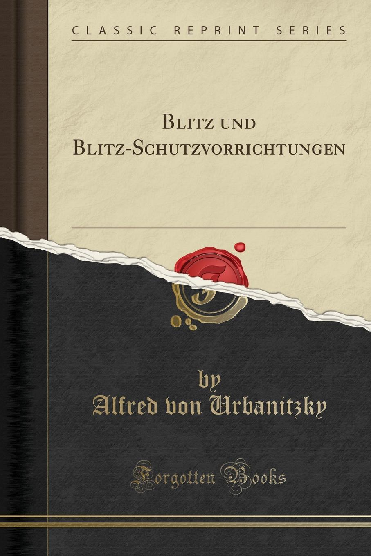 Alfred von Urbanitzky Blitz und Blitz-Schutzvorrichtungen (Classic Reprint) alfred von urbanitzky blitz und blitz schutzvorrichtungen classic reprint