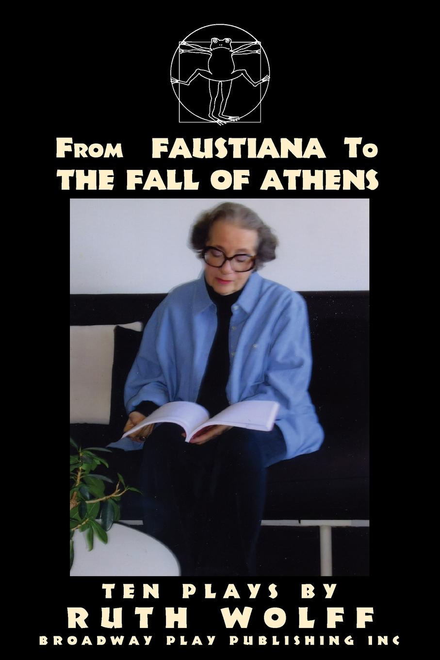 Ruth Wolff From Faustiana to The Fall of Athens. Ten Plays by Ruth Wolff ruth scofield wonders of the heart