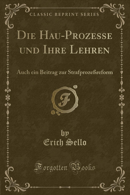 Erich Sello Die Hau-Prozesse und Ihre Lehren. Auch ein Beitrag zur Strafprozessreform (Classic Reprint)