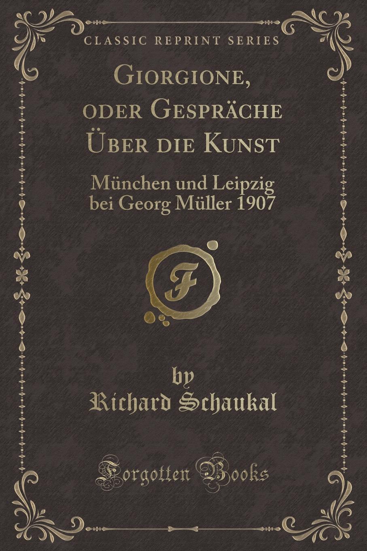 Richard Schaukal Giorgione, oder Gesprache Uber die Kunst. Munchen und Leipzig bei Georg Muller 1907 (Classic Reprint) цена и фото