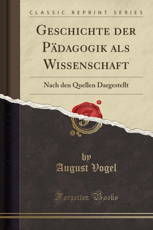 August Vogel Geschichte der Padagogik als Wissenschaft. Nach den Quellen Dargestellt (Classic Reprint)
