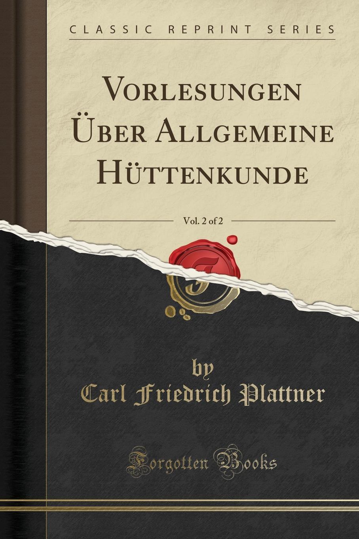 Carl Friedrich Plattner Vorlesungen Uber Allgemeine Huttenkunde, Vol. 2 of 2 (Classic Reprint) carl friedrich plattner vorlesungen uber allgemeine huttenkunde v 1 2
