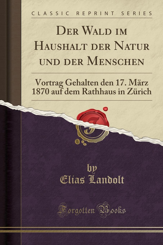 Elias Landolt Der Wald im Haushalt der Natur und der Menschen. Vortrag Gehalten den 17. Marz 1870 auf dem Rathhaus in Zurich (Classic Reprint) недорого