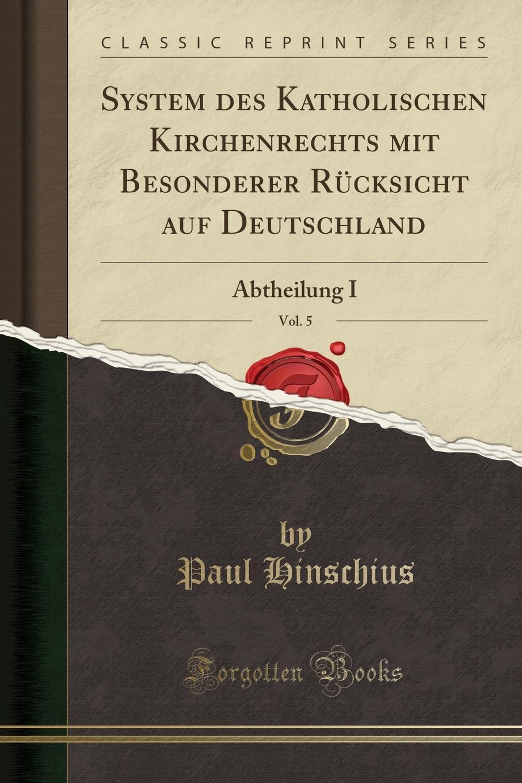 Paul Hinschius System des Katholischen Kirchenrechts mit Besonderer Rucksicht auf Deutschland, Vol. 5. Abtheilung I (Classic Reprint)