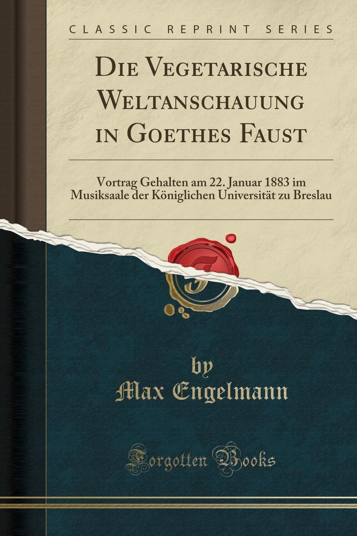 Max Engelmann Die Vegetarische Weltanschauung in Goethes Faust. Vortrag Gehalten am 22. Januar 1883 im Musiksaale der Koniglichen Universitat zu Breslau (Classic Reprint) недорого