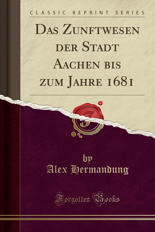 Alex Hermandung Das Zunftwesen der Stadt Aachen bis zum Jahre 1681 (Classic Reprint)