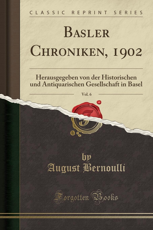 August Bernoulli Basler Chroniken, 1902, Vol. 6. Herausgegeben von der Historischen und Antiquarischen Gesellschaft in Basel (Classic Reprint) недорого