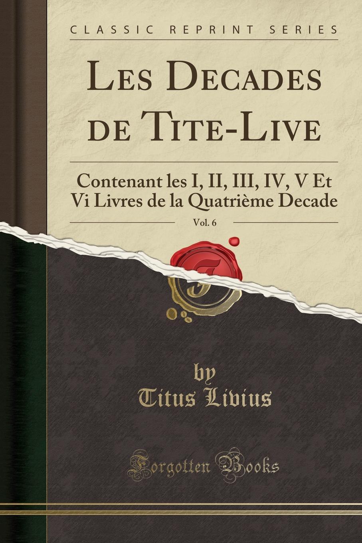 Titus Livius Les Decades de Tite-Live, Vol. 6. Contenant les I, II, III, IV, V Et Vi Livres de la Quatrieme Decade