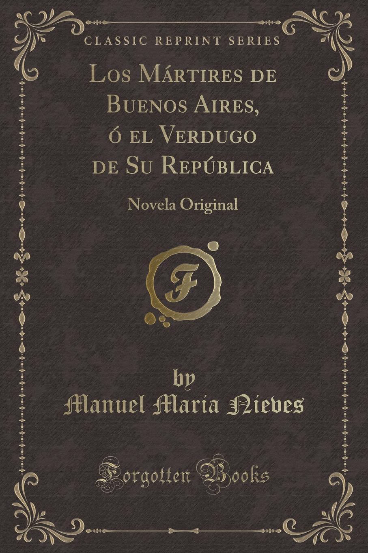 Manuel Maria Nieves Los Martires de Buenos Aires, o el Verdugo de Su Republica. Novela Original cuarteto de nos buenos aires