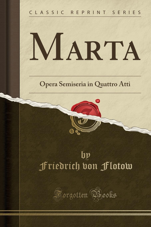 Friedrich von Flotow Marta. Opera Semiseria in Quattro Atti (Classic Reprint)