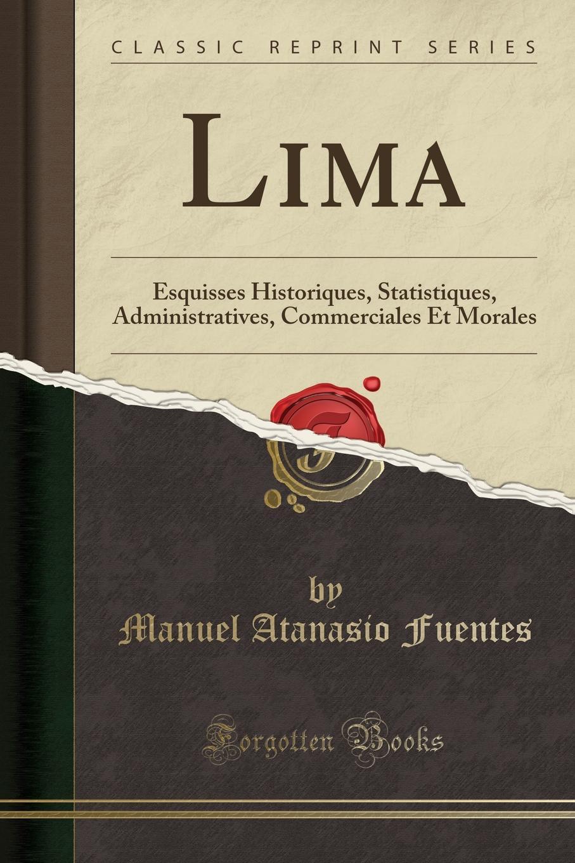 Manuel Atanasio Fuentes Lima. Esquisses Historiques, Statistiques, Administratives, Commerciales Et Morales (Classic Reprint)