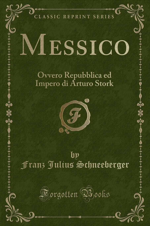 Franz Julius Schneeberger Messico. Ovvero Repubblica ed Impero di Arturo Stork (Classic Reprint)