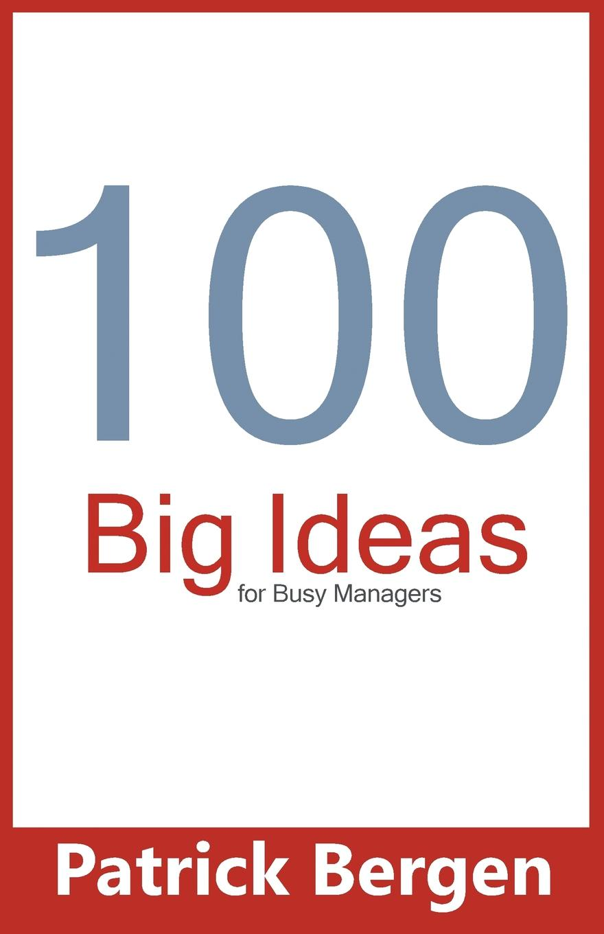Patrick Bergen 100 Big Ideas for Busy Managers john adair john adair s 100 greatest ideas for being a brilliant manager