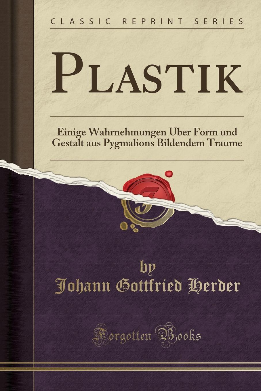 Plastik. Einige Wahrnehmungen Uber Form und Gestalt aus Pygmalions Bildendem Traume (Classic Reprint)