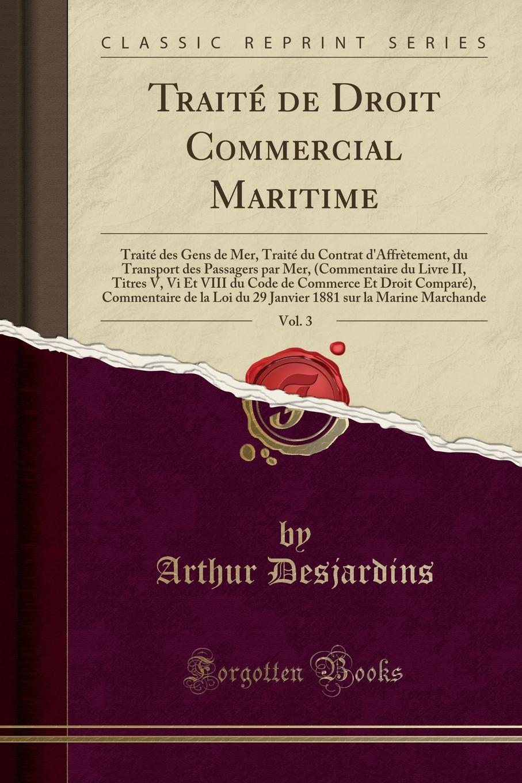 Arthur Desjardins Traite de Droit Commercial Maritime, Vol. 3. Traite des Gens de Mer, Traite du Contrat d.Affretement, du Transport des Passagers par Mer, (Commentaire du Livre II, Titres V, Vi Et VIII du Code de Commerce Et Droit Compare), Commentaire de la Loi du 2 arthur desjardins traite de droit commercial maritime vol 8 i traite des assurances maritimes ch viii ix et x commentaire du titre x du livre ii du code de commerce francais modifie par la loi du 12 aout 1885 et droit compare ii appendice aux traites des