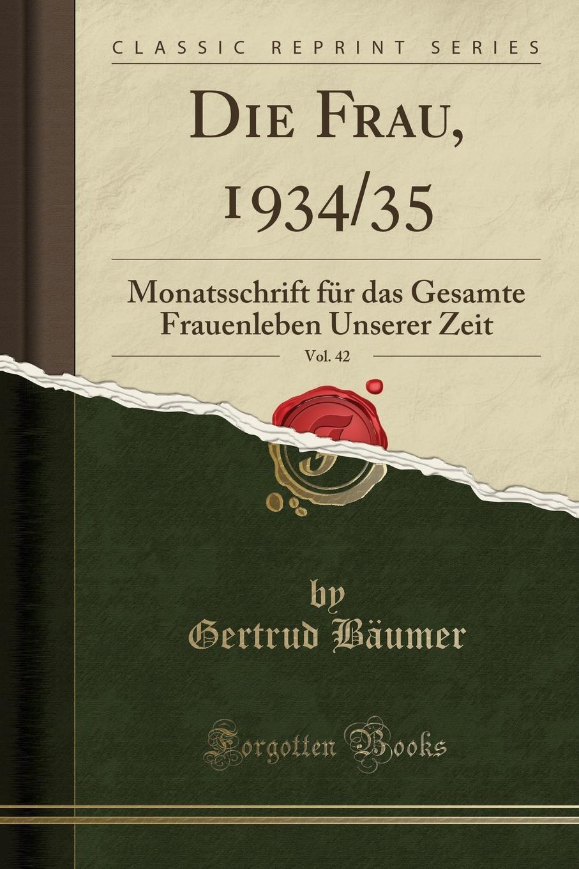 Gertrud Bäumer Die Frau, 1934/35, Vol. 42. Monatsschrift fur das Gesamte Frauenleben Unserer Zeit (Classic Reprint) все цены