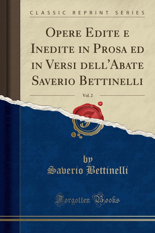 Saverio Bettinelli Opere Edite e Inedite in Prosa ed in Versi dell.Abate Saverio Bettinelli, Vol. 2 (Classic Reprint) saverio bettinelli poesie