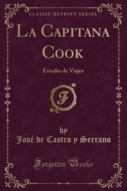 José de Castro y Serrano La Capitana Cook. Estudio de Viajes (Classic Reprint) josé de castro y serrano la capitana cook estudio de viajes classic reprint