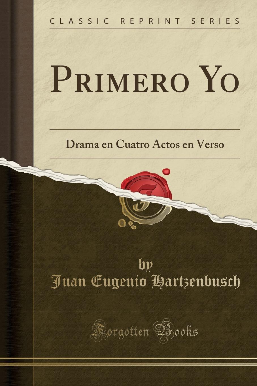 Juan Eugenio Hartzenbusch Primero Yo. Drama en Cuatro Actos en Verso (Classic Reprint) цены