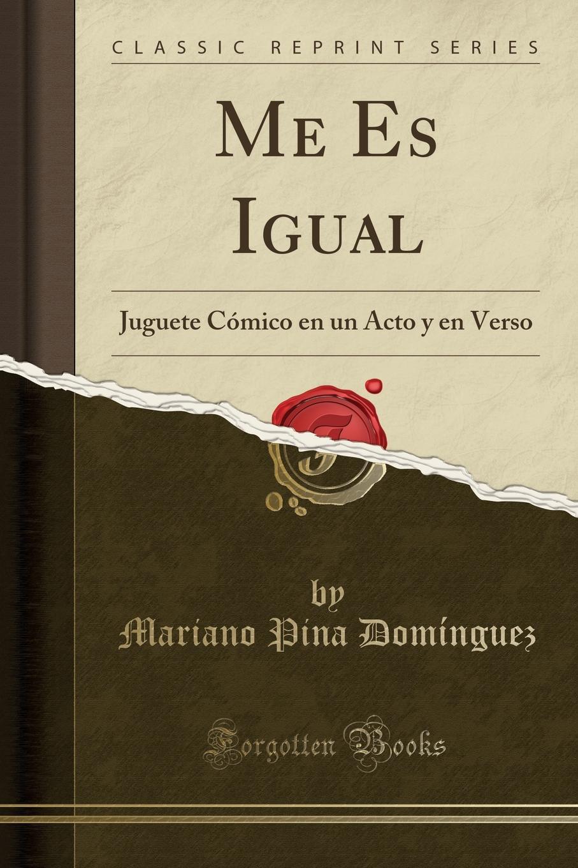 Mariano Pina Domínguez Me Es Igual. Juguete Comico en un Acto y en Verso (Classic Reprint) melitón escamilla un dia en leganes juguete comico filosofico en un acto y en verso classic reprint