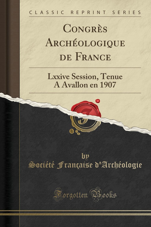 Société Française d'Archéologie Congres Archeologique de France. Lxxive Session, Tenue A Avallon en 1907 (Classic Reprint) multinak s b