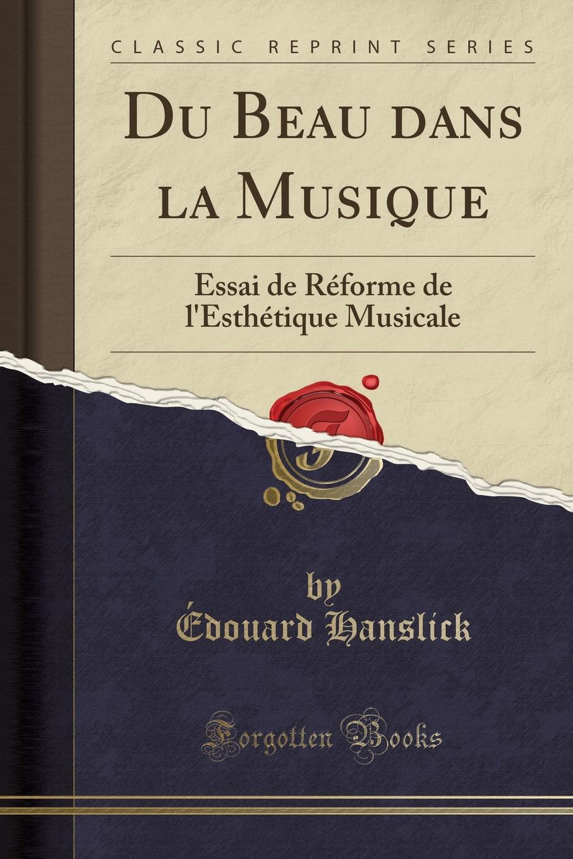 Édouard Hanslick Du Beau dans la Musique. Essai de Reforme de l.Esthetique Musicale (Classic Reprint) d l abbé principes de la musique pratique