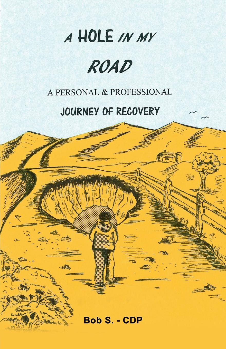 Bob S. - CDP A Hole in my Road. A Personal . Professional Journey of Recovery