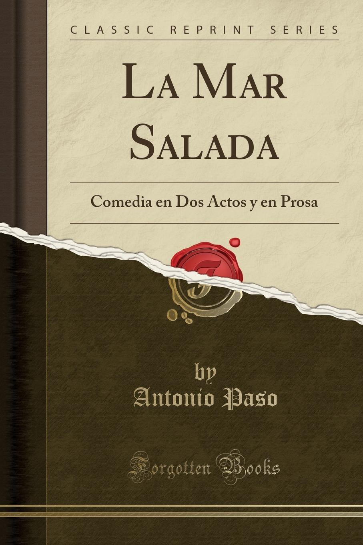 Antonio Paso La Mar Salada. Comedia en Dos Actos y en Prosa (Classic Reprint) antonio paso guitarras y bandurrias sainete lirico en dos actos y en prosa classic reprint
