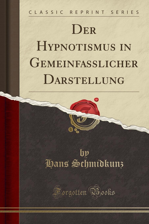 Hans Schmidkunz Der Hypnotismus in Gemeinfasslicher Darstellung (Classic Reprint) hans schmidkunz der hypnotismus in gemeinfasslicher darstellung