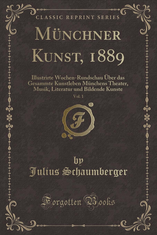 Julius Schaumberger Munchner Kunst, 1889, Vol. 1. Illustrirte Wochen-Rundschau Uber das Gesammte Kunstleben Munchens Theater, Musik, Literatur und Bildende Kunste (Classic Reprint) sila altinoluk