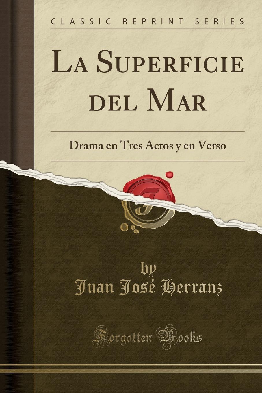 Juan José Herranz La Superficie del Mar. Drama en Tres Actos y en Verso (Classic Reprint) miguel marqués la mendiga del manzanares zarzuela en tres actos original y en verso classic reprint