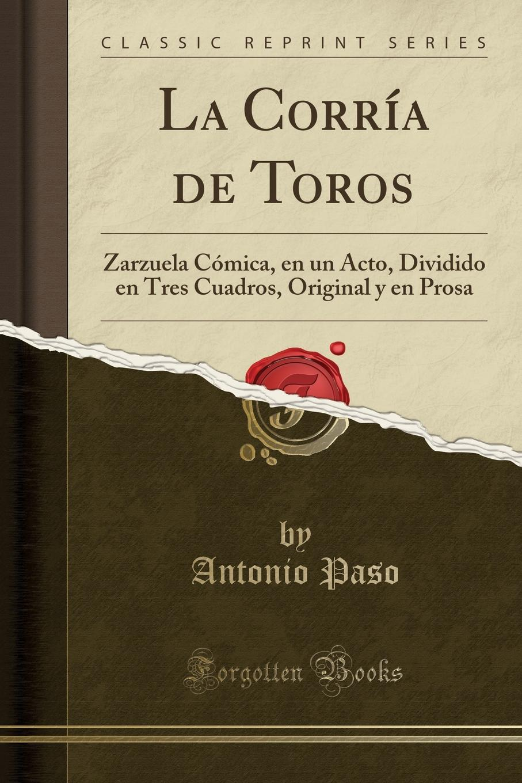 Antonio Paso La Corria de Toros. Zarzuela Comica, en un Acto, Dividido en Tres Cuadros, Original y en Prosa (Classic Reprint)