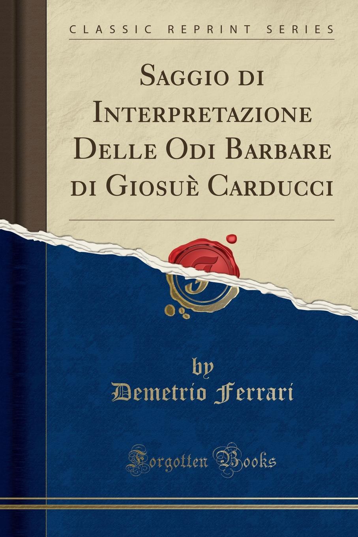 Demetrio Ferrari Saggio di Interpretazione Delle Odi Barbare di Giosue Carducci (Classic Reprint) giosuè carducci rime nuove