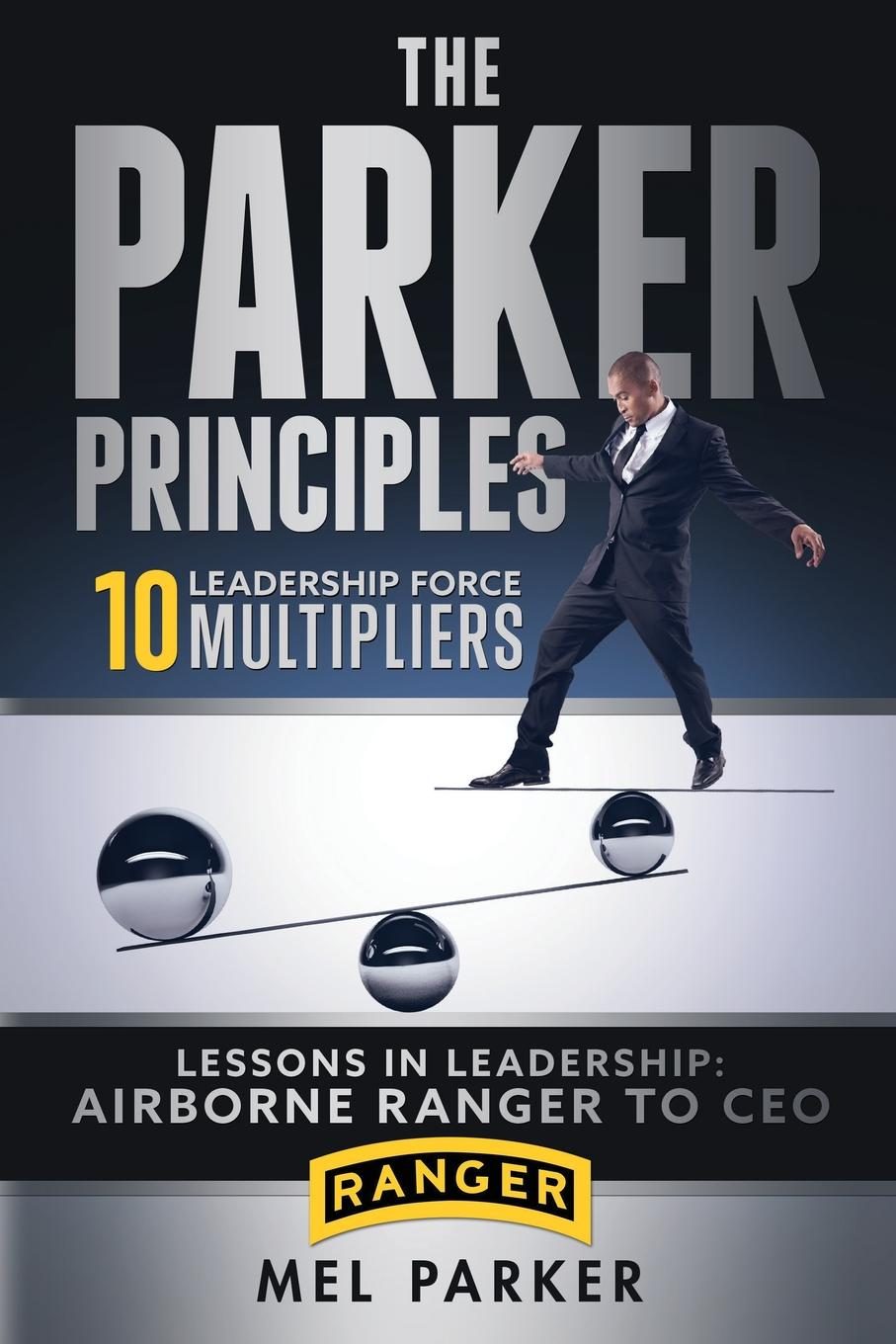 Mel Parker The Parker Principles. 10 Leadership Force Multipliers jon gordon serve to be great leadership lessons from a prison a monastery and a boardroom