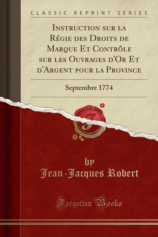 Instruction sur la Regie des Droits de Marque Et Controle sur les Ouvrages d.Or Et d.Argent pour la Province. Septembre 1774 (Classic Reprint)