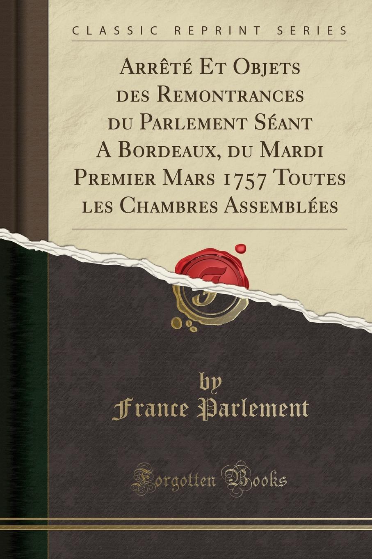 France Parlement Arrete Et Objets des Remontrances du Parlement Seant A Bordeaux, du Mardi Premier Mars 1757 Toutes les Chambres Assemblees (Classic Reprint)