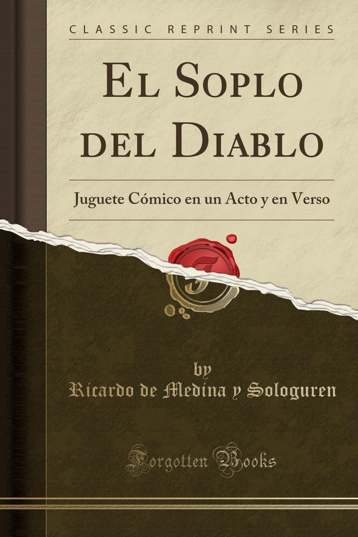 Ricardo de Medina y Sologuren El Soplo del Diablo. Juguete Comico en un Acto y en Verso (Classic Reprint) el otro barrio