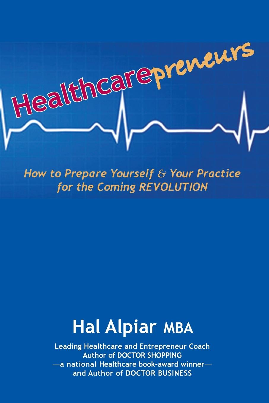Hal Alpiar Heathcarepreneurs. How to Prepare Yourself . Your Practice for the Coming REVOLUTION вероника ларссон the point g where is and how tofind it practice and stimulation