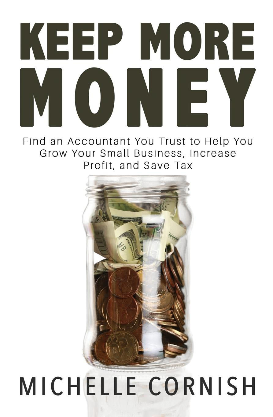 Michelle Cornish Keep More Money. Find an Accountant You Trust to Help You Grow Your Small Business, Increase Profit, and Save Tax david loeper b stop the retirement rip off how to avoid hidden fees and keep more of your money
