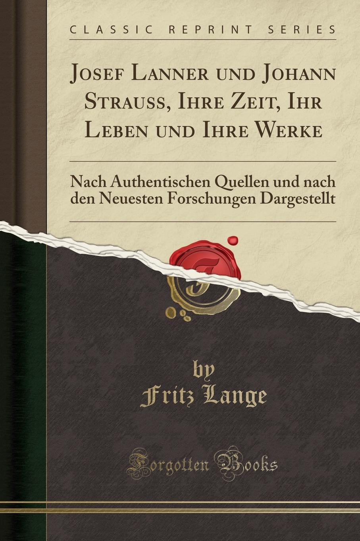 Fritz Lange Josef Lanner und Johann Strauss, Ihre Zeit, Ihr Leben und Ihre Werke. Nach Authentischen Quellen und nach den Neuesten Forschungen Dargestellt (Classic Reprint)