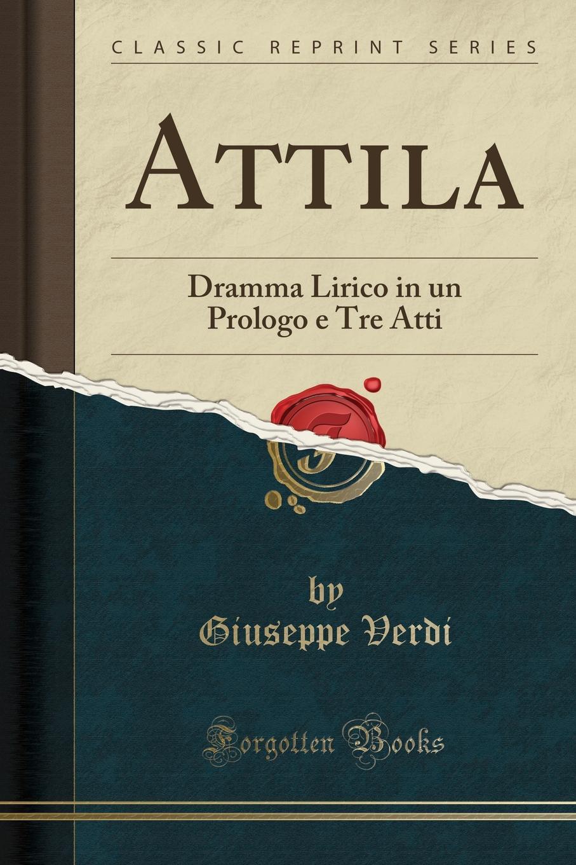 Giuseppe Verdi Attila. Dramma Lirico in un Prologo e Tre Atti (Classic Reprint) giuseppe verdi ein maskenball un ballo in maschera