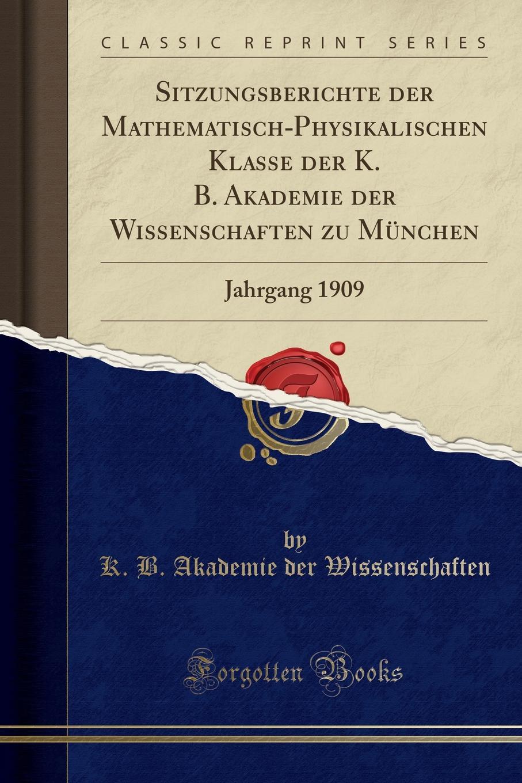 K. B. Akademie der Wissenschaften Sitzungsberichte der Mathematisch-Physikalischen Klasse der K. B. Akademie der Wissenschaften zu Munchen. Jahrgang 1909 (Classic Reprint) недорого
