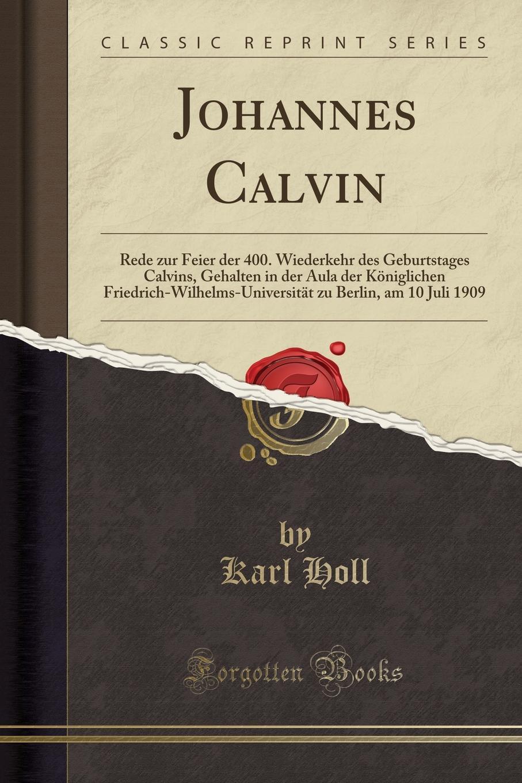 Karl Holl Johannes Calvin. Rede zur Feier der 400. Wiederkehr des Geburtstages Calvins, Gehalten in der Aula der Koniglichen Friedrich-Wilhelms-Universitat zu Berlin, am 10 Juli 1909 (Classic Reprint) недорого