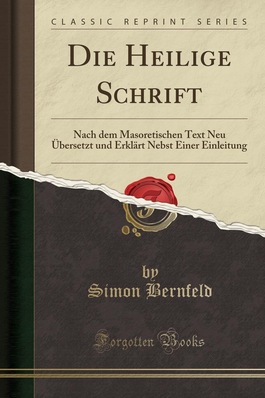Simon Bernfeld Die Heilige Schrift. Nach dem Masoretischen Text Neu Ubersetzt und Erklart Nebst Einer Einleitung (Classic Reprint)