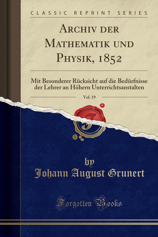 Johann August Grunert Archiv der Mathematik und Physik, 1852, Vol. 19. Mit Besonderer Rucksicht auf die Bedurfnisse der Lehrer an Hohern Unterrichtsanstalten (Classic Reprint)
