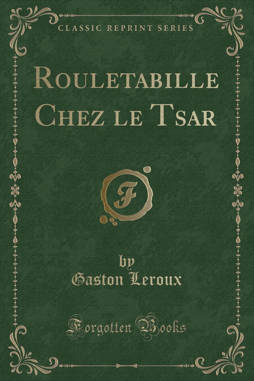 Gaston Leroux Rouletabille Chez le Tsar (Classic Reprint) miguel marqués la mendiga del manzanares zarzuela en tres actos original y en verso classic reprint