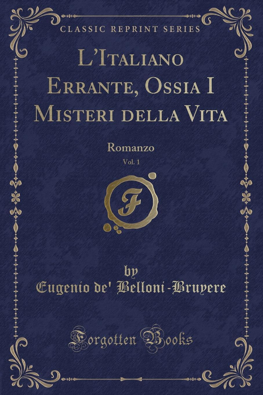 Eugenio de' Belloni-Bruyere L.Italiano Errante, Ossia I Misteri della Vita, Vol. 1. Romanzo (Classic Reprint)