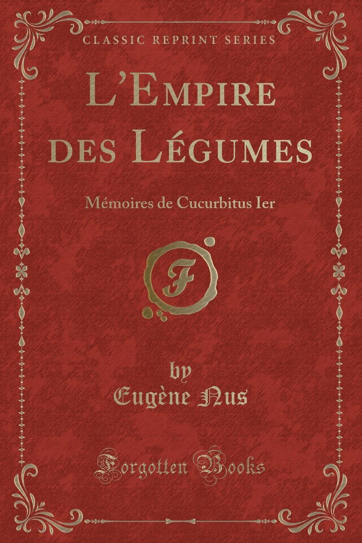 Фото - Eugène Nus L.Empire des Legumes. Memoires de Cucurbitus Ier (Classic Reprint) legumes